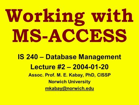 Working with MS-ACCESS IS 240 – Database Management Lecture #2 – 2004-01-20 Assoc. Prof. M. E. Kabay, PhD, CISSP Norwich University