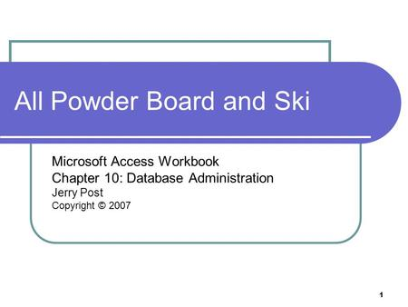 1 All Powder Board and Ski Microsoft Access Workbook Chapter 10: Database Administration Jerry Post Copyright © 2007.