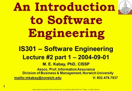 1 Notes content copyright © 2004 Ian Sommerville. NU-specific content © 2004 M. E. Kabay. All rights reserved. An Introduction to Software Engineering.
