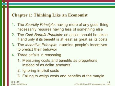 1-1 © The McGraw-Hill Companies, Inc., 2009 McGraw-Hill/Irwin LO 1 - All Chapter 1: Thinking Like an Economist 1.The Scarcity Principle: having more of.