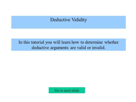 Deductive Validity In this tutorial you will learn how to determine whether deductive arguments are valid or invalid. Go to next slide.