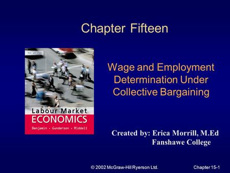 © 2002 McGraw-Hill Ryerson Ltd.Chapter 15-1 Chapter Fifteen Wage and Employment Determination Under Collective Bargaining Created by: Erica Morrill, M.Ed.