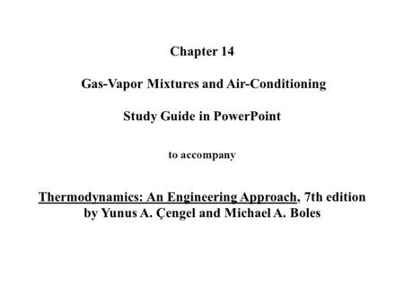 Chapter 14 Gas-Vapor Mixtures and Air-Conditioning Study Guide in PowerPoint to accompany Thermodynamics: An Engineering Approach, 7th edition.