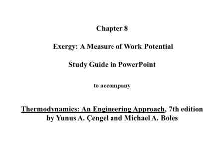 Chapter 8 Exergy: A Measure of Work Potential Study Guide in PowerPoint to accompany Thermodynamics: An Engineering Approach, 7th edition by Yunus.