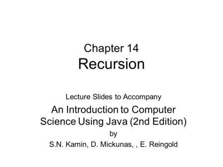 Chapter 14 Recursion Lecture Slides to Accompany An Introduction to Computer Science Using Java (2nd Edition) by S.N. Kamin, D. Mickunas,, E. Reingold.