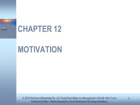 CHAPTER 12 MOTIVATION © 2003 McGraw-Hill Australia Pty Ltd. PowerPoint Slides t/a Management: A Pacific Rim Focus Enhanced Edition. Slides prepared by.