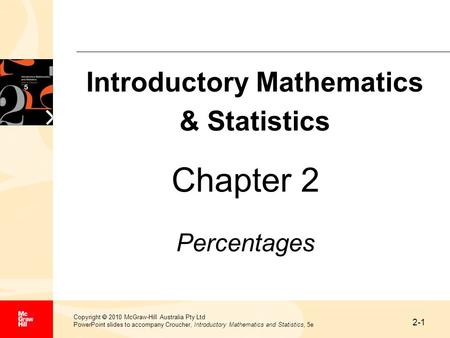 2-1 Copyright 2010 McGraw-Hill Australia Pty Ltd PowerPoint slides to accompany Croucher, Introductory Mathematics and Statistics, 5e Chapter 2 Percentages.