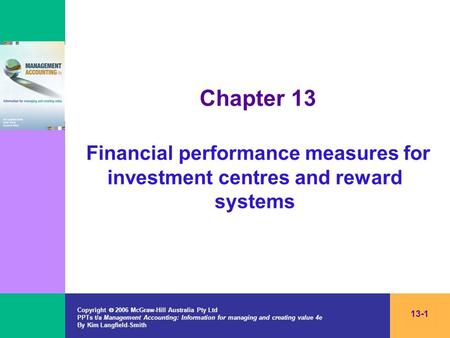 Chapter 13 Financial performance measures for investment centres and reward systems Copyright  2006 McGraw-Hill Australia Pty Ltd PPTs t/a Management.