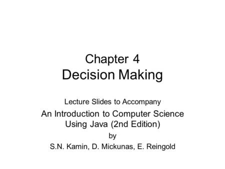 Chapter 4 Decision Making Lecture Slides to Accompany An Introduction to Computer Science Using Java (2nd Edition) by S.N. Kamin, D. Mickunas, E. Reingold.