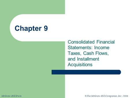©The McGraw-Hill Companies, Inc. 2006McGraw-Hill/Irwin Chapter 9 Consolidated Financial Statements: Income Taxes, Cash Flows, and Installment Acquisitions.