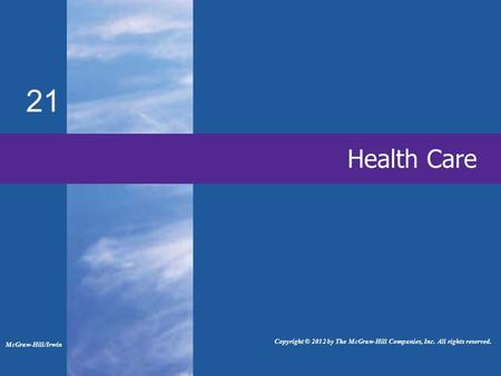 21 Health Care McGraw-Hill/Irwin Copyright © 2012 by The McGraw-Hill Companies, Inc. All rights reserved.