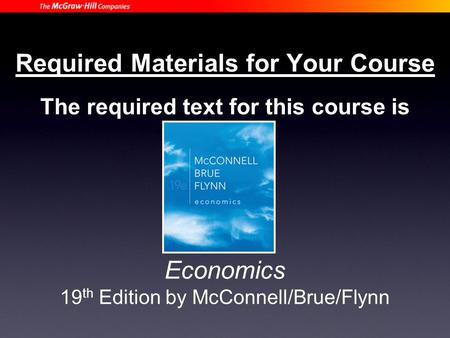 Required Materials for Your Course The required text for this course is Economics 19 th Edition by McConnell/Brue/Flynn.