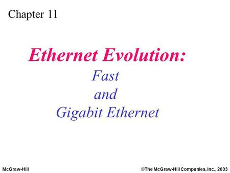 McGraw-Hill©The McGraw-Hill Companies, Inc., 2003 Chapter 11 Ethernet Evolution: Fast and Gigabit Ethernet.