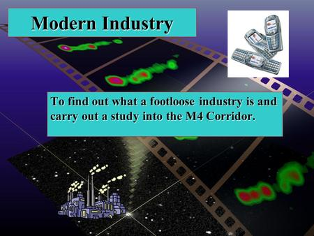 Modern Industry To find out what a footloose industry is and carry out a study into the M4 Corridor.
