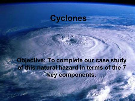 Cyclones Objective: To complete our case study of this natural hazard in terms of the 7 key components.