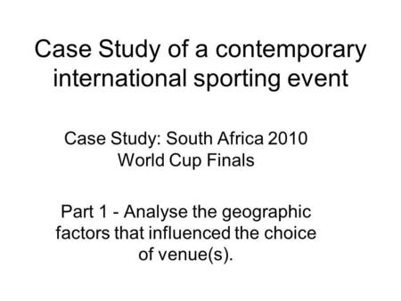 Case Study of a contemporary international sporting event Case Study: South Africa 2010 World Cup Finals Part 1 - Analyse the geographic factors that influenced.