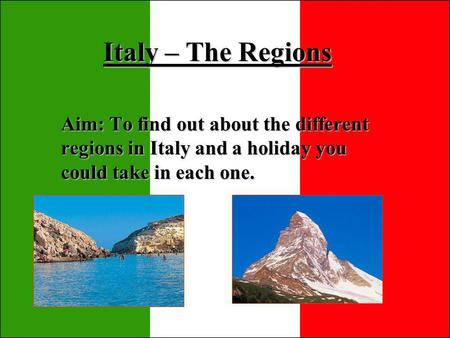 Italy – The Regions Aim: To find out about the different regions in Italy and a holiday you could take in each one.