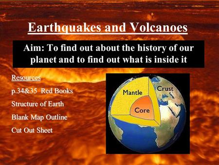 Earthquakes and Volcanoes Aim: To find out about the history of our planet and to find out what is inside it Resources p.34&35 Red Books Structure of Earth.