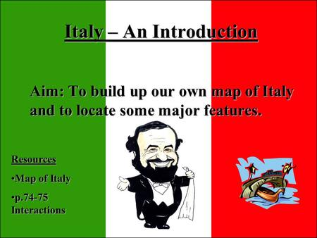Italy – An Introduction Aim: To build up our own map of Italy and to locate some major features. Resources Map of ItalyMap of Italy p.74-75 Interactionsp.74-75.