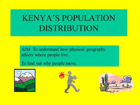 KENYAS POPULATION DISTRIBUTION AIM: To understand how physical geography affects where people live. To find out why people move.