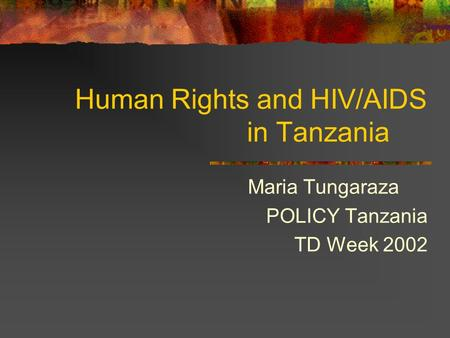 Human Rights and HIV/AIDS in Tanzania Maria Tungaraza POLICY Tanzania TD Week 2002.
