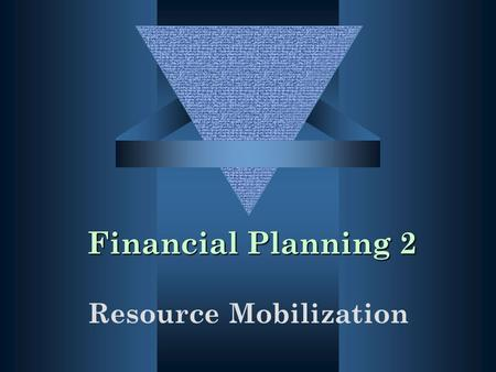 Financial Planning 2 Resource Mobilization. Learning Objectives Identify and understand various sources of funds Understand how the strategic planning.
