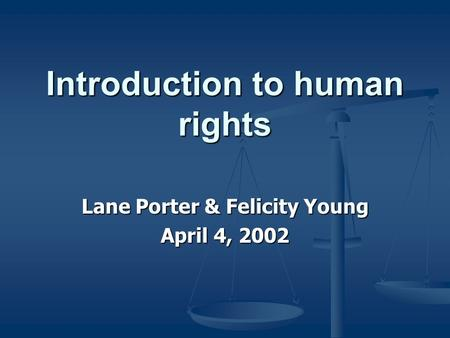 Introduction to human rights Lane Porter & Felicity Young April 4, 2002.