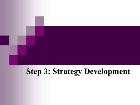 Step 3: Strategy Development. Learning Objectives Define strategy/strategic approach Understand strategy development process Engage in informed dialogue.