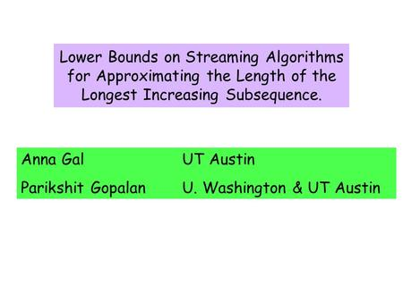 Lower Bounds on Streaming Algorithms for Approximating the Length of the Longest Increasing Subsequence. Anna GalUT Austin Parikshit GopalanU. Washington.
