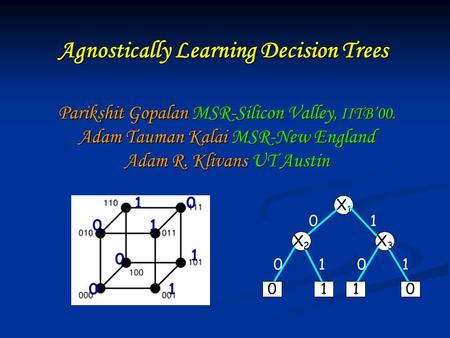 Agnostically Learning Decision Trees Parikshit Gopalan MSR-Silicon Valley, IITB00. Adam Tauman Kalai MSR-New England Adam R. Klivans UT Austin 01 0 0 1.