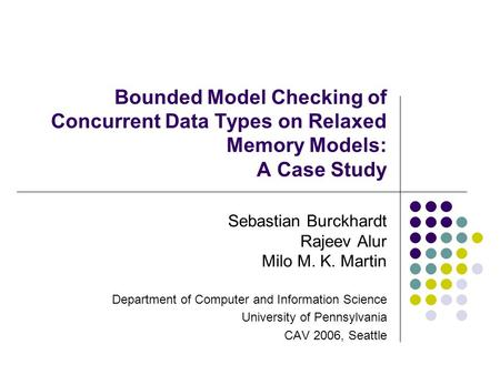 Bounded Model Checking of Concurrent Data Types on Relaxed Memory Models: A Case Study Sebastian Burckhardt Rajeev Alur Milo M. K. Martin Department of.