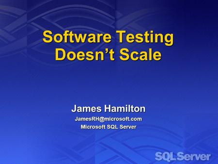 Software Testing Doesnt Scale James Hamilton Microsoft SQL Server.