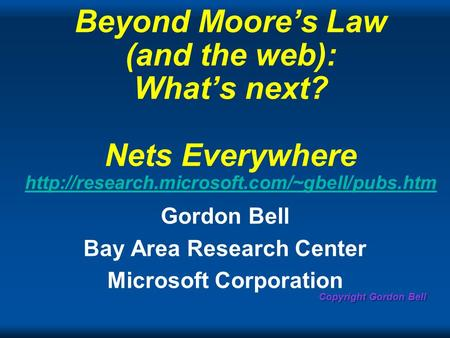 Copyright Gordon Bell Beyond Moores Law (and the web): Whats next? Nets Everywhere