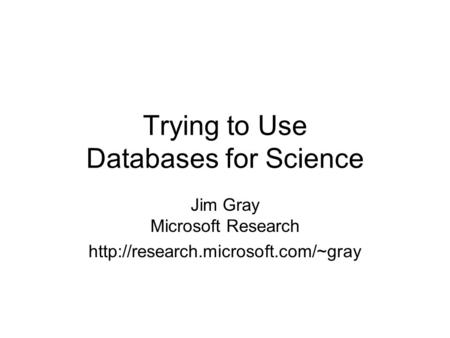 Trying to Use Databases for Science Jim Gray Microsoft Research