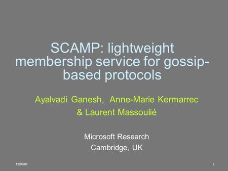 12/09/01 1 SCAMP: lightweight membership service for gossip- based protocols Ayalvadi Ganesh, Anne-Marie Kermarrec & Laurent Massoulié Microsoft Research.