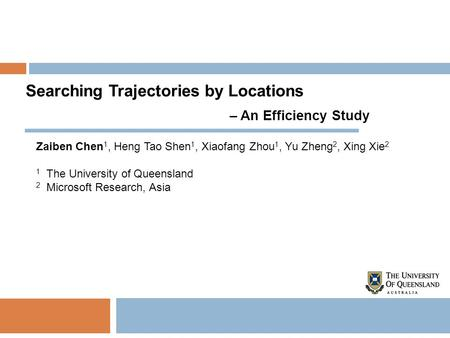 Searching Trajectories by Locations – An Efficiency Study Zaiben Chen 1, Heng Tao Shen 1, Xiaofang Zhou 1, Yu Zheng 2, Xing Xie 2 1 The University of Queensland.