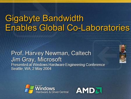 Gigabyte Bandwidth Enables Global Co-Laboratories Prof. Harvey Newman, Caltech Jim Gray, Microsoft Presented at Windows Hardware Engineering Conference.