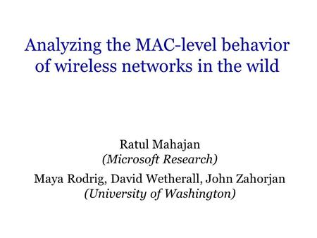 Analyzing the MAC-level behavior of wireless networks in the wild Ratul Mahajan (Microsoft Research) Maya Rodrig, David Wetherall, John Zahorjan (University.