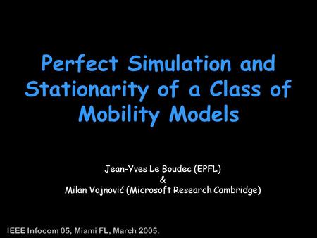 1 Perfect Simulation and Stationarity of a Class of Mobility Models Jean-Yves Le Boudec (EPFL) & Milan Vojnovic (Microsoft Research Cambridge) IEEE Infocom.