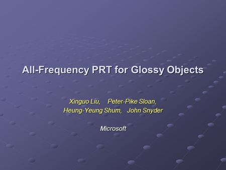 All-Frequency PRT for Glossy Objects Xinguo Liu, Peter-Pike Sloan, Heung-Yeung Shum, John Snyder Microsoft.