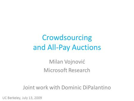 Crowdsourcing and All-Pay Auctions Milan Vojnović Microsoft Research Joint work with Dominic DiPalantino UC Berkeley, July 13, 2009.