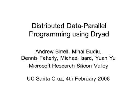 Distributed Data-Parallel Programming using Dryad Andrew Birrell, Mihai Budiu, Dennis Fetterly, Michael Isard, Yuan Yu Microsoft Research Silicon Valley.