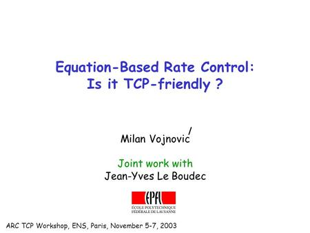 ARC TCP Workshop, ENS, Paris, November 5-7, 2003 Equation-Based Rate Control: Is it TCP-friendly ? Milan Vojnovic Joint work with Jean-Yves Le Boudec.