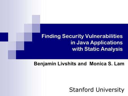 Finding Security Vulnerabilities in Java Applications with Static Analysis Benjamin Livshits and Monica S. Lam Stanford University.