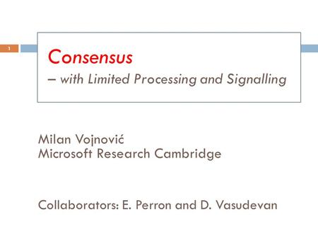 Milan Vojnović Microsoft Research Cambridge Collaborators: E. Perron and D. Vasudevan 1 Consensus – with Limited Processing and Signalling.