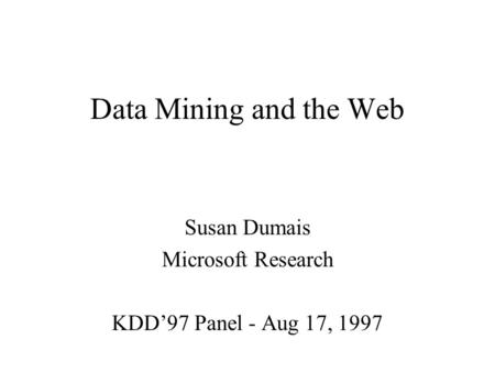 Data Mining and the Web Susan Dumais Microsoft Research KDD97 Panel - Aug 17, 1997.
