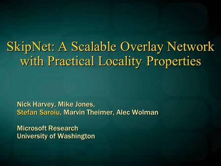 SkipNet: A Scalable Overlay Network with Practical Locality Properties Nick Harvey, Mike Jones, Stefan Saroiu, Marvin Theimer, Alec Wolman Microsoft Research.
