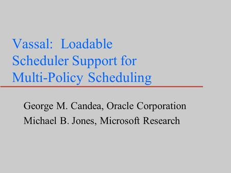 Vassal: Loadable Scheduler Support for Multi-Policy Scheduling George M. Candea, Oracle Corporation Michael B. Jones, Microsoft Research.