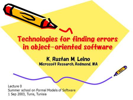 Technologies for finding errors in object-oriented software K. Rustan M. Leino Microsoft Research, Redmond, WA Lecture 0 Summer school on Formal Models.
