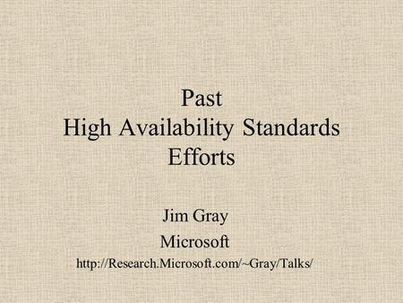Past High Availability Standards Efforts Jim Gray Microsoft